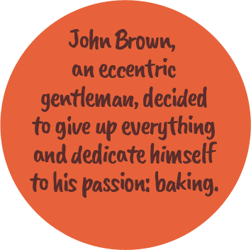 John Brown, an eccentric gentleman, decided to give up everything and dedicate himself to his passion: baking.