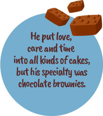 He put love, care and time into all kinds of cakes, but his specialty was chocolate brownies.