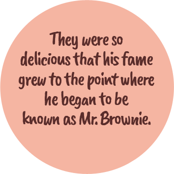 They were so delicious that his fame grew to the point where he began to be known as Mr. Brownie.