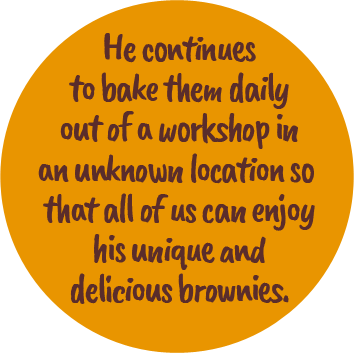 He continues to bake them daily out of a workshop in an unknown location so that all of us can enjoy his unique and delicious brownies.