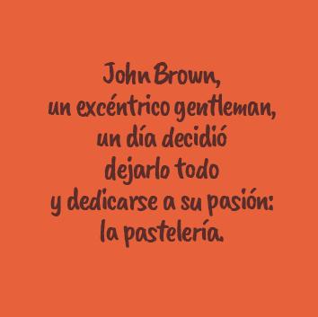 John Brown, un excéntrico gentleman, un día decidió dejarlo todo y dedicarse a su pasión: la pastelería.