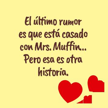 El último rumor es que está casado con Mrs. Muffin… Pero esa es otra historia.